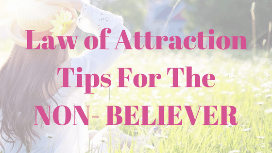 Law of Attraction Tips For The NON- BELIEVER