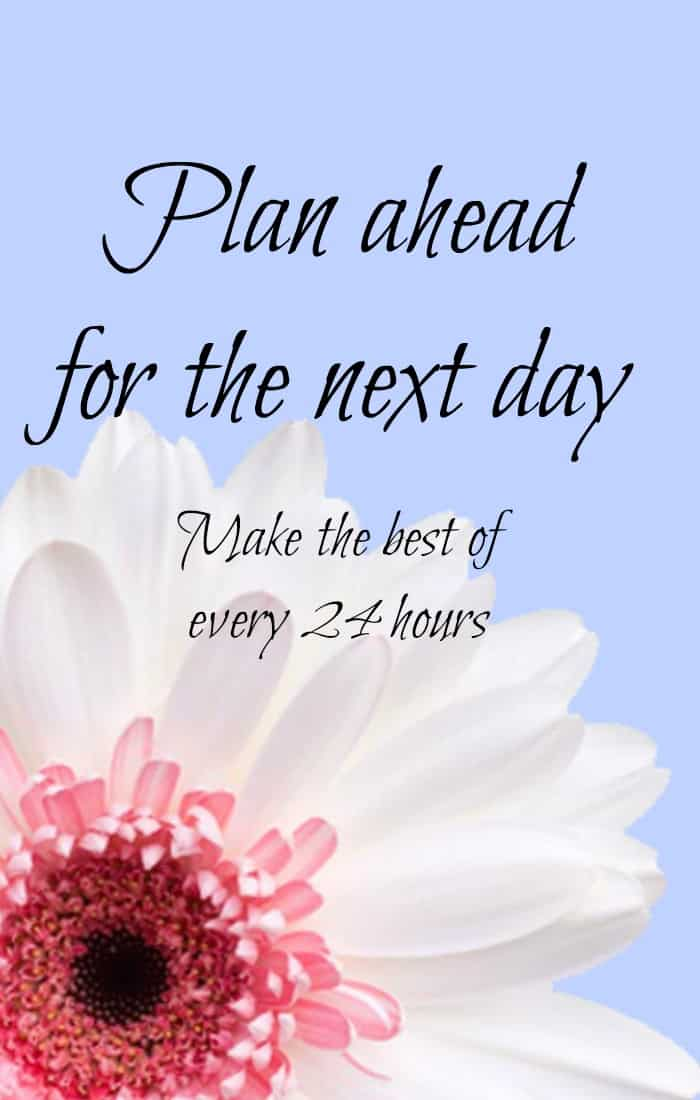 Plan ahead for the next day and make the most of your time each and every day.