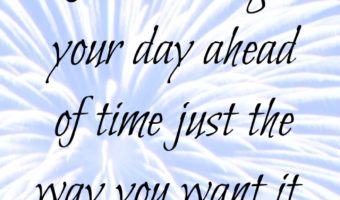Run through your day ahead of time just the way you want it. Visualize your day.