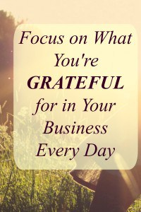 Focus on what you're grateful for every day in your business. The power of gratitude