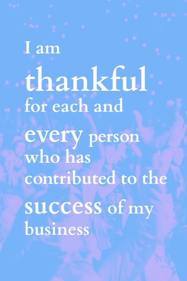 This is such a wonderful business affirmation. Always, always give thanks for the people who are helping you create your dream business.