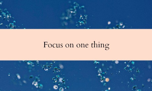 Focus on one thing - Do the most important thing first every business day.