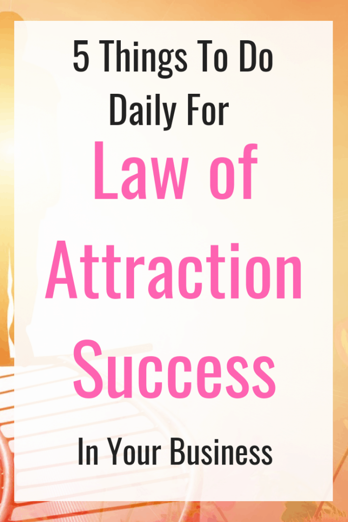 5 things to do daily for law of attraction success in your business - Get the law of attraction working in your business to manifest your ideal business. #SuccessMindset #lawofattraction #LOA #BusinessSuccess