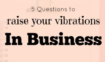 5 questions to raise your vibrations in business.