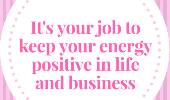 It's your responsibility to keep your thoughts and energy positive in life and business.