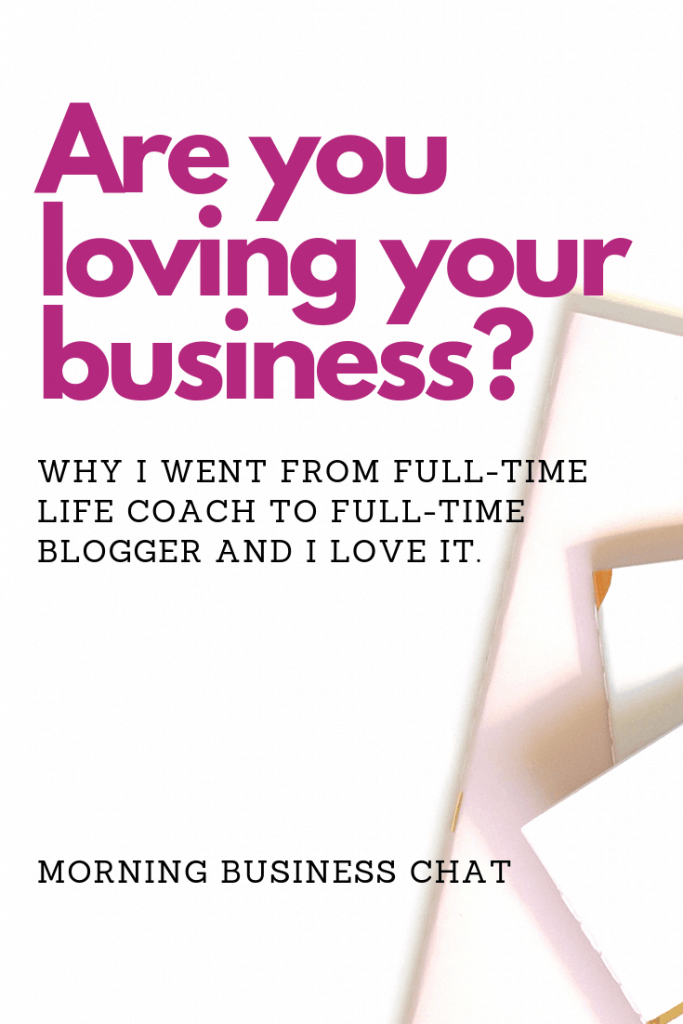 Are you loving your business?  Why I went from being a full-time life coach to  a life coach with no clients - I'm now a full-time blogger (online life and business coach) - Read my story and make sure you're on a success path that you actually want.
