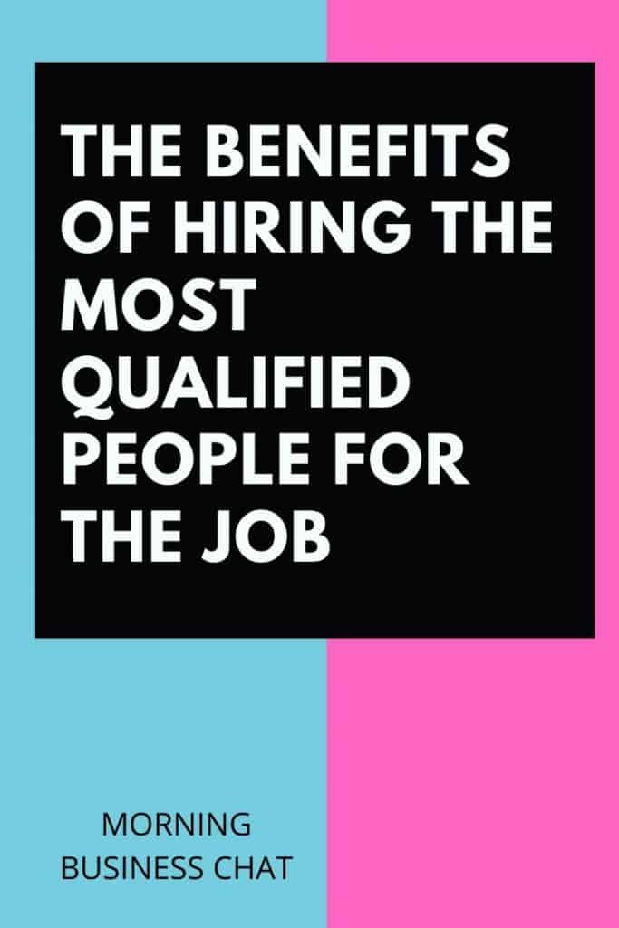 The Benefits of Hiring The Most Qualified People for the Job – MORNING  BUSINESS CHAT