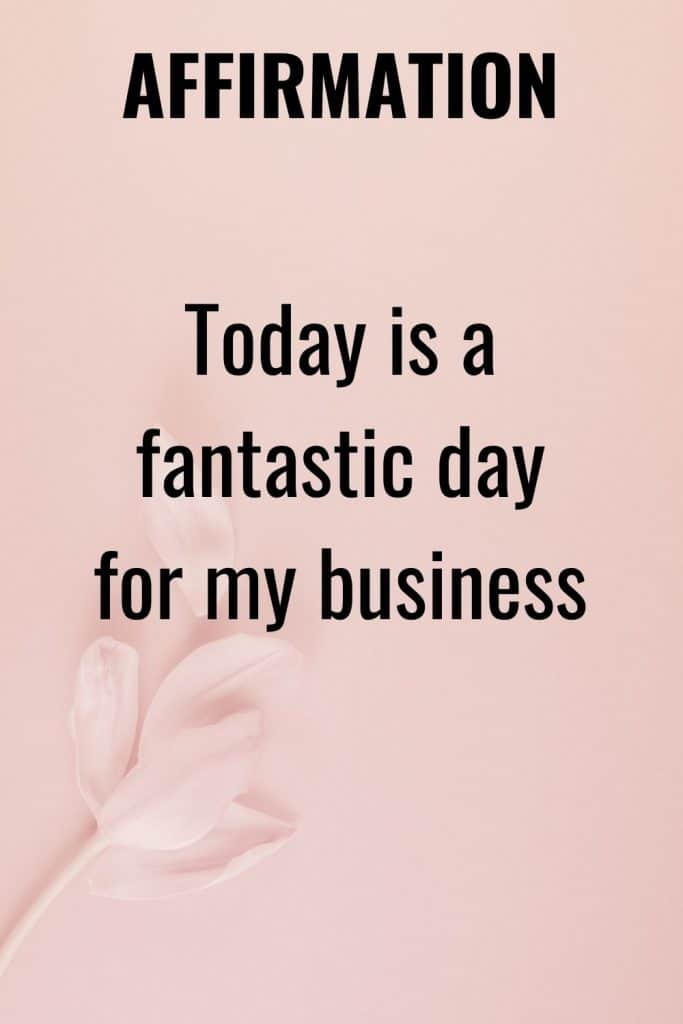 Use affirmations such as TODAY IS A FATASTIC DAY FOR MY BUSINESS to help attract your ideal business day