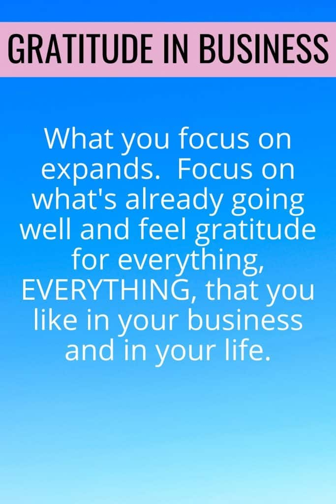 What you focus on expands.  Focus on what's already going well and feel gratitude for everything, EVERYTHING, that you like in your business and in your life.