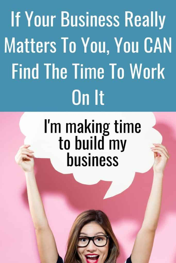 If your business really matters to you, you can always find some time to work on it.