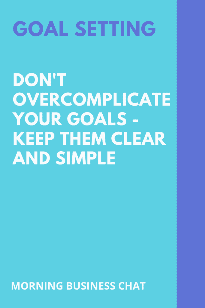 Keep your goals clear and simple.
