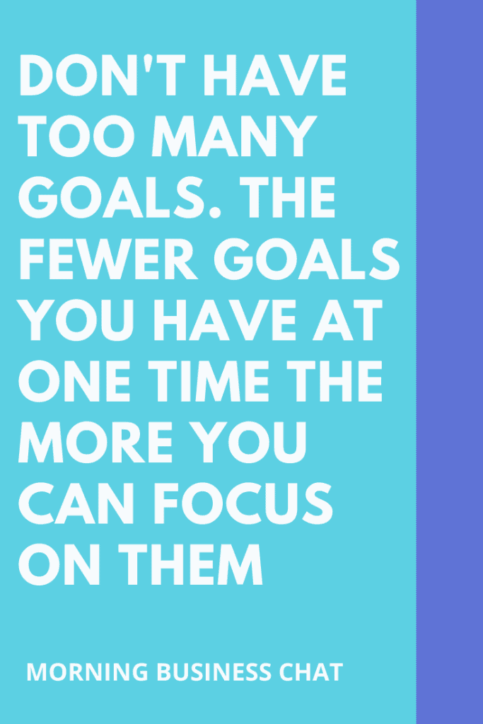 Don't have too many goals.  The fewer goals you have at one time the more you can focus on them.