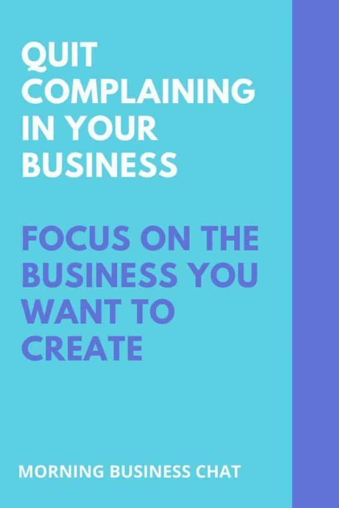 Quit complaining in your business. Instead put your focus on the business you want to create.