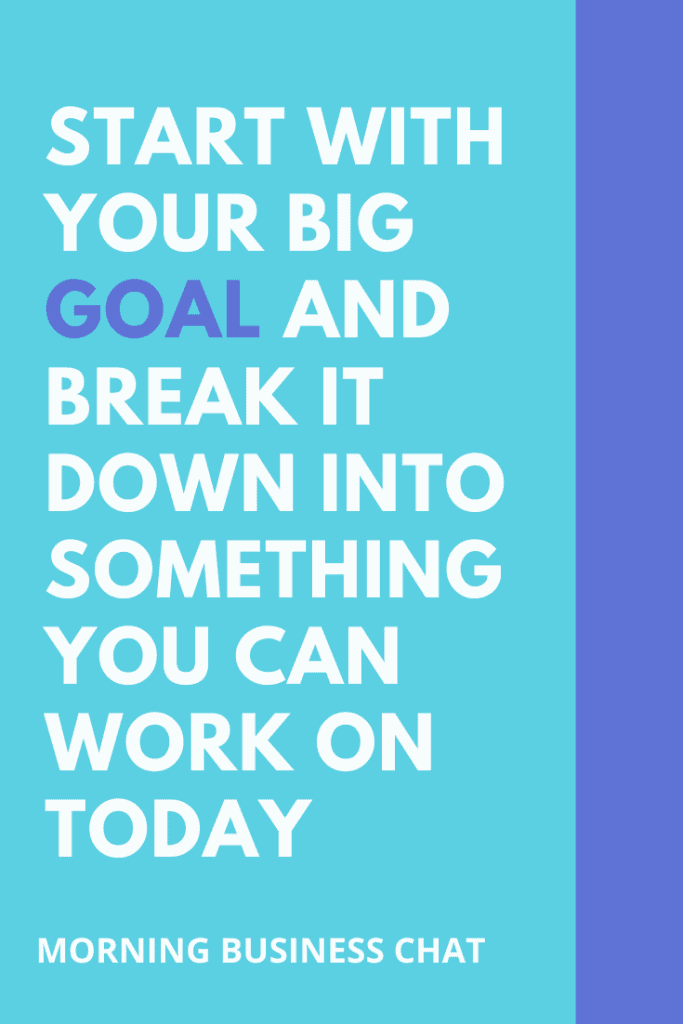 Take your big goal and break it down into something you can work on today.