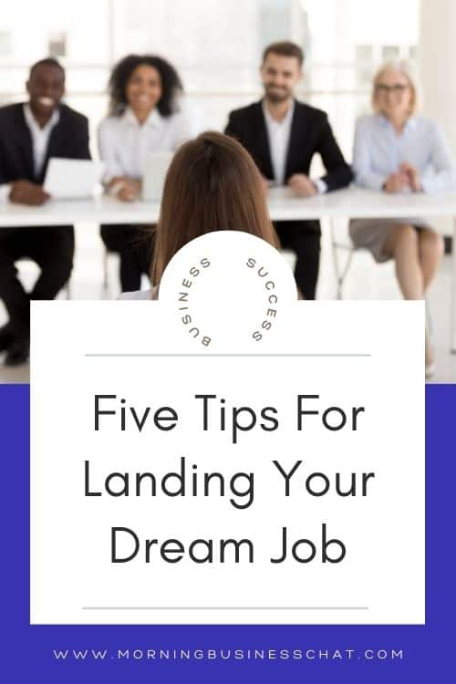 You know the job you want but how do you go about getting that job? Here are 5 tips for landing your dream job.